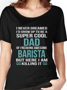 I NEVER DREAMED I'D GROW UP TO BE A SUPER COOL DAD OF FREAKING AWESOME BARISTA BUT HERE I AM KILLING IT Women's Relaxed Fit T-Shirt