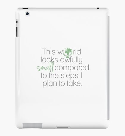 This World Looks Awfully Small Compared To The Steps I Plan To Take iPad Case/Skin