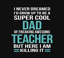 I NEVER DREAMED I'D GROW UP TO BE A SUPER COOL DAD OF FREAKING AWESOME TEACHER BUT HERE I AM KILLING IT Unisex T-Shirt