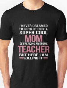 I NEVER DREAMED I'D GROW UP TO BE A SUPER COOL MOM OF FREAKING AWESOME TEACHER BUT HERE I AM KILLING IT T-Shirt