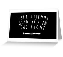 True friends stab you in the front Greeting Card
