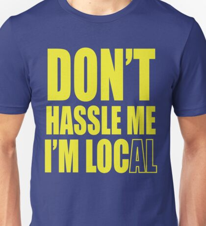 Don't hassle me I'm local shirt Unisex T-Shirt