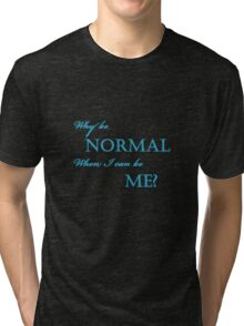 Why Be Normal Tri-blend T-Shirt