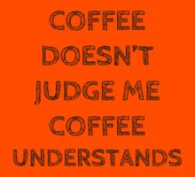 "COFFEE DOESN""T JUDGE ME, COFFEE UNDERSTANDS by Bundjum"