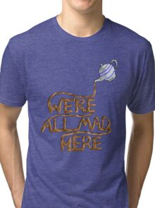 We´re all mad here Tri-blend T-Shirt