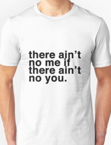 there ain't no me if there ain't no you. T-Shirt