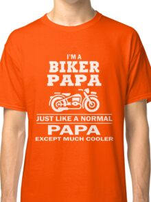 I'M A BIKER PAPA JUST LIKE A NORMAL PAPA EXCEPT MUCH COOLER Classic T-Shirt
