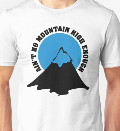 Ain't no mountain high enough Unisex T-Shirt