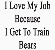 I Love My Job Because I Get To Train Bears  by supernova23
