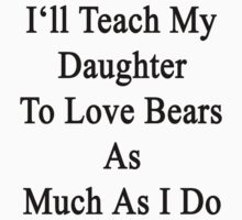 I'll Teach My Daughter To Love Bears As Much As I Do  by supernova23