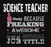 Science Teacher Only Because Freaking Awesome Is Not An Official Job Title - Tshirts & Hoodies by crazycolors