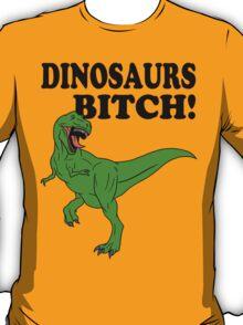 Dinosaurs Bitch! T-Shirt