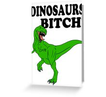 Dinosaurs Bitch! Greeting Card