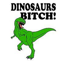 Dinosaurs Bitch! Photographic Print