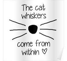 The Cat Whiskers Come From Within <3 Poster