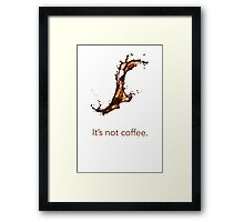 It's not coffee. Framed Print