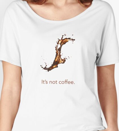 It's not coffee. Women's Relaxed Fit T-Shirt