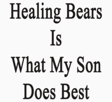 Healing Bears Is What My Son Does Best  by supernova23