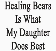 Healing Bears Is What My Daughter Does Best  by supernova23