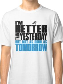 I'm better than yesterday but not as good as tomorrow Classic T-Shirt