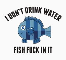 I Don't Drink Water. Fish Fuck In It. by BrightDesign