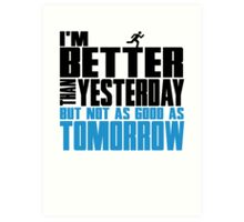 I'm better than yesterday but not as good as tomorrow Art Print