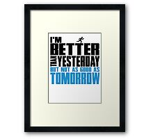 I'm better than yesterday but not as good as tomorrow Framed Print