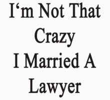 I'm Not That Crazy I Married A Lawyer  by supernova23