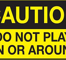 Caution - Do Not Play On or Around by revshakes