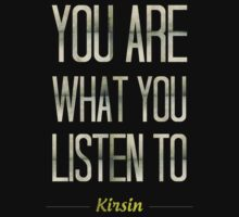 You Are What You Listen To. by Kirsin