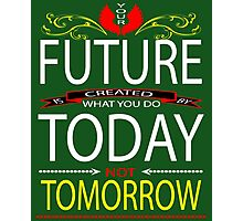 Your FUTURE is created by  what you do TODAY Not TOMORROW Photographic Print