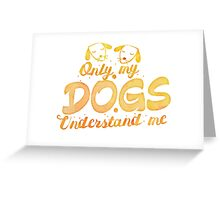 Only my Dogs understand me Greeting Card