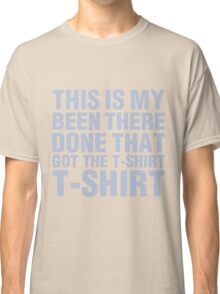 Been there! Done that! Got the T-Shirt! Classic T-Shirt