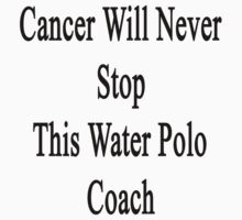 Cancer Will Never Stop This Water Polo Coach  by supernova23
