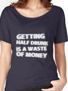 Getting Half Drunk is a Waste of Money Women's Relaxed Fit T-Shirt