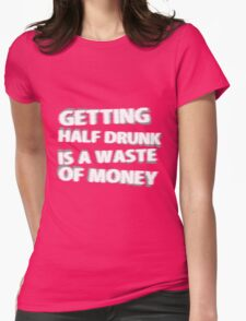 Getting Half Drunk is a Waste of Money Womens Fitted T-Shirt