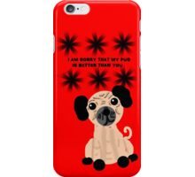 I'm Sorry That My Pug is Better Than You iPhone Case/Skin