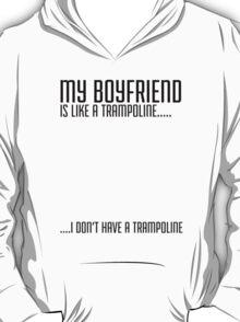 My Boyfriend Is Like A Trampoline...I Don't Have A Trampoline T-Shirt