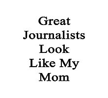 Great Journalists Look Like My Mom  Photographic Print