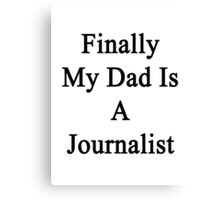 Finally My Dad Is A Journalist  Canvas Print