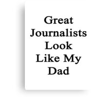 Great Journalists Look Like My Dad  Canvas Print