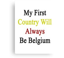 My First Country Will Always Be Belgium  Canvas Print