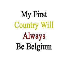 My First Country Will Always Be Belgium  Photographic Print