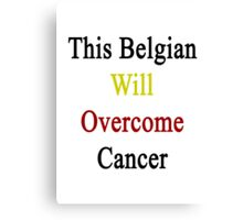 This Belgian Will Overcome Cancer  Canvas Print