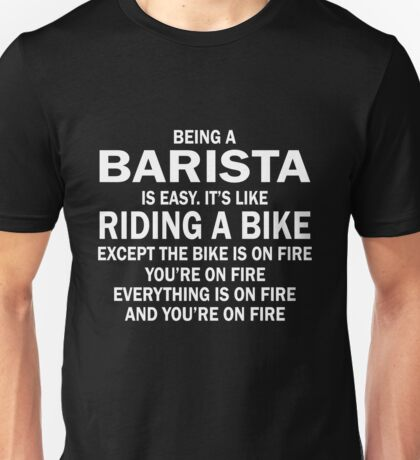 BEING A BARISTA IS EASY.IT'S LIKE RIDING A BIKE EXCEPT THE BIKE IS ON FIRE YOU'RE ON FIRE EVERYTHING IS ON FIRE AND YOU'RE ON FIRE Unisex T-Shirt