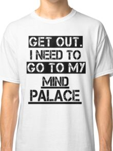 Get Out. I Need to Go to My Mind Palace Classic T-Shirt