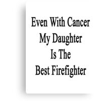 Even With Cancer My Daughter Is The Best Firefighter  Canvas Print