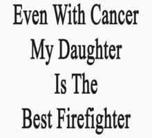 Even With Cancer My Daughter Is The Best Firefighter  by supernova23