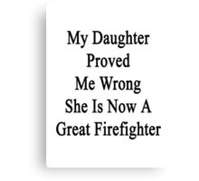 My Daughter Proved Me Wrong She Is Now A Great Firefighter  Canvas Print