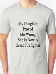 My Daughter Proved Me Wrong She Is Now A Great Firefighter  Unisex T-Shirt